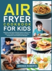 Air Fryer Cookbook for Kids : Delicious and Game-Playing Guide to Bring Your Kids Into Healthy Cooking Quick And Easy, Inexpensive and Child-Proof Recipes - Book