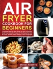 Air Fryer Cookbook for Beginners : Complete Step-By-Step Guide on How to Quickly Cook Your Favorite Foods All The Foods that Can Be Fried, Grilled, Baked Always at Your Fingertips - Book