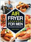 Air Fryer Cookbook for Men : 2 Books in 1The Ultimate Guide for Single or Coupled Up Men on How to Prepare Simple and Tasty Meals to Impress Their Partner 250+ Recipes for Frying, Grilling and Stunnin - Book