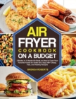 The Air Fryer Cookbook on a Budget : 2 Books in 1 Hands-On Book on How to Cook Your Favorite Foods for Under $5 a Day 240+ Cheap, Fast, and Healthy Recipes - Book