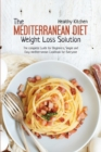 The Mediterranean Diet Weight Loss Solution : The Complete Guide for Beginners, Simple and Easy Mediterranean Cookbook for Everyone - Book