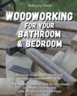 Woodworking for Your Bath and Bedroom : Premium Projects Fully Illustrated and Home Improvement Ideas, The Easy and Complete Step-by-Step Guide to Enhance Your Rooms with DIY Wood Furniture Plans - Book