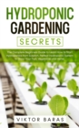 Hydroponic Gardening Secrets : The Complete Beginners Guide to Learn How to Start Hydroponics from Scratch. Perfect Hydroponic System to Grow Your Fruit, Vegetable and Herbs. - Book