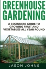 Greenhouse Gardening - A Beginners Guide To Growing Fruit and Vegetables All Year Round - Book