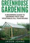 Greenhouse Gardening : A Beginners Guide To Growing Fruit and Vegetables All Year Round - Book