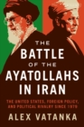 The Battle of the Ayatollahs in Iran : The United States, Foreign Policy, and Political Rivalry since 1979 - Book