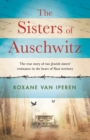 The Sisters of Auschwitz : The true story of two Jewish sisters  resistance in the heart of Nazi territory - eBook