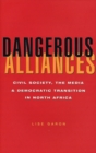 Dangerous Alliances : Civil Society, the Media and Democratic Transition in North Africa - Book