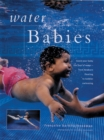 Water Babies : Teach Your Baby the Joys of Water from Newborn Floating to Toddler Swimming - Book