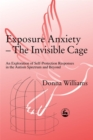 Exposure Anxiety - The Invisible Cage : An Exploration of Self-Protection Responses in the Autism Spectrum and Beyond - Book