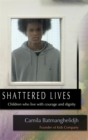 Shattered Lives : Children Who Live with Courage and Dignity - Book