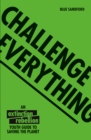 Challenge Everything : An Extinction Rebellion Youth guide to saving the planet - Book