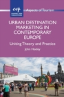 Urban Destination Marketing in Contemporary Europe : Uniting Theory and Practice - Book