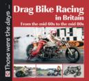 Drag Bike Racing in Britain : From the mid `60s to the mid `80s - Book