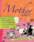 A Mother Apart : How to let go of guilt and find hapiness living apart from your child - eBook