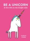 Be a Unicorn : and Live Life on the Bright Side - Book