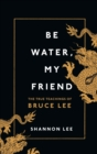 Be Water, My Friend : The True Teachings of Bruce Lee - Book