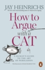 How to Argue with a Cat : A Human's Guide to the Art of Persuasion - eBook