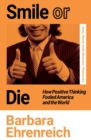 Smile Or Die : How Positive Thinking Fooled America and the World - eBook