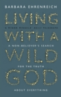 Living With a Wild God : A Non-Believer's Search for the Truth about Everything - eBook