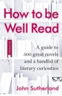 How to be Well Read : A guide to 500 great novels and a handful of literary curiosities - Book