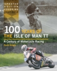 100 Years of the Isle of Man TT : A Century of Motorcycle Racing - Updated Edition covering 2007 - 2012 - Book