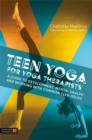 Teen Yoga For Yoga Therapists : A Guide to Development, Mental Health and Working with Common Teen Issues - Book