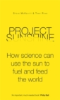 Project Sunshine : How Science Can Use the Sun to Fuel and Feed the World - Book