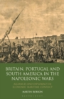 Britain, Portugal and South America in the Napoleonic Wars : Alliances and Diplomacy in Economic Maritime Conflict - Book