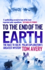 To the End of the Earth : The Race to Solve Polar Exploration's Greatest Mystery - Book