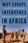 Why Europe Intervenes in Africa : Security Prestige and the Legacy of Colonialism - Book