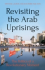 Revisiting The Arab Uprisings : The Politics of a Revolutionary Moment - Book