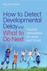 How to Detect Developmental Delay and What to Do Next : Practical Interventions for Home and School - Book