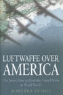 Luftwaffe Over America : The Secret Plans to Bomb the United States in World War II - Book