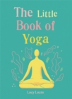 The Little Book of Yoga : Harness the ancient practice to boost your health and wellbeing - Book