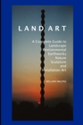 Land Art : A Complete Guide to Landscape, Environmental, Earthworks, Nature, Sculpture and Installation Art - Book