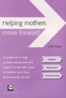 Helping Mothers Move Forward : A Workbook to Help Provide Assessment and Support to the Safe Carers of Children Who Have Been Sexually Abused - Book