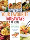 How to Cook Your Favourite Takeaways At Home : The Food You Like to Eat When You Want to Eat it - at Less Cost and with More Goodness - Book