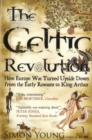 The Celtic Revolution : How Europe Was Turned Upside Down from the Early Romans to King Arthur - Book