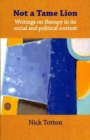 Not a Tame Lion : Writings on Therapy and Its Social and Political Contexts - Book