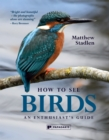 How to See Birds : An Enthusiast's Guide - Book