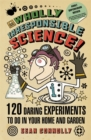Wholly Irresponsible Science : 120 Daring Experiments to Do in Your Home and Garden - Book