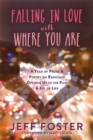 Falling in Love with Where You Are : A Year of Prose and Poetry on Radically Opening Up To the Pain and Joy of Life - Book