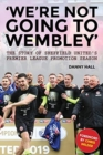 'We're not going to Wembley' : The story of Sheffield United's 2018/19 promotion season - Book