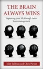 The Brain Always Wins : Improving your life through better brain management - Book