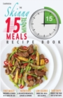 The Skinny 15 Minute Meals Recipe Book : Delicious, Nutritious & Super-Fast Meals in 15 Minutes or Less. All Under 300, 400 & 500 Calories. - Book