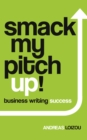 Smack My Pitch Up! : Business Writing Success - Book