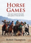 Horse Games : One Man's Search for the Tribal Horse Games of Asia and Africa - Book