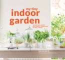 My Tiny Indoor Garden : Houseplant heroes and terrific terrariums in small spaces - Book