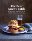 The Beer Lover's Table : Seasonal Recipes and Modern Beer Pairings - Book